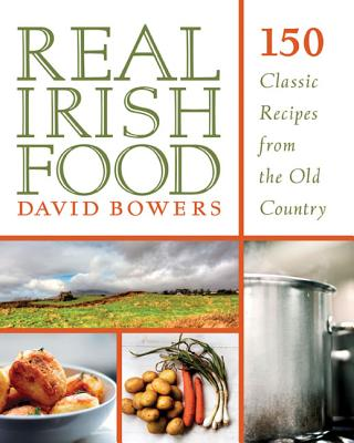REAL IRISH FOOD: 150 CLASSIC RECIPES FROM THE OLD COUNTRY, BOWERS, DAVID