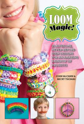 Loom Magic!: 25 Awesome, Never-Before-Seen Designs for an Amazing Rainbow of Projects, McCann, John; Thomas, Becky