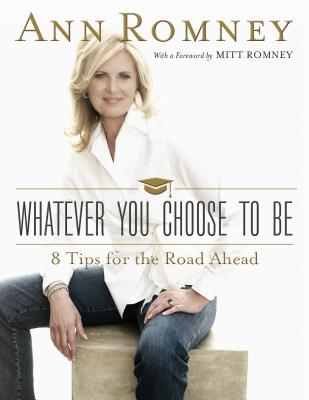 Whatever You Choose to Be: Eight Tips for the Road Ahead, Ann Romney