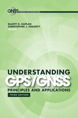 Understanding GPS/GNSS: Principles and Applications, Third Edition (Gnss Technology and Applications Series), Elliott Kaplan; Christopher J. Hegarty