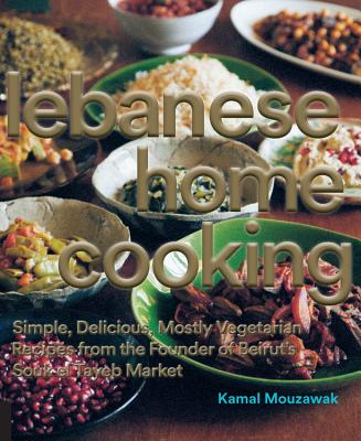 Lebanese Home Cooking: Simple, Delicious, Mostly Vegetarian Recipes from the Producers of Souk el Tayeb, Kamal Mouzawak