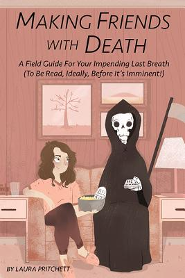 Image for Making Friends With Death: A Field Guide for Your Impending Last Breath (To Be Read, Ideally, Before It?s Imminent!)