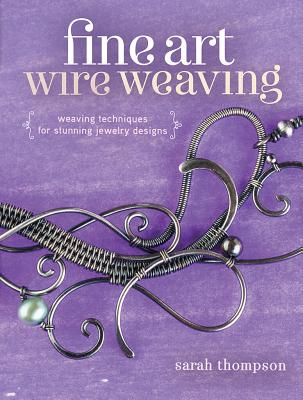 Fine Art Wire Weaving: Weaving Techniques for Stunning Jewelry Designs, Thompson, Sarah