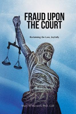 Fraud Upon the Court: Reclaiming the Law, Joyfully, Maxwell LLB, Mary