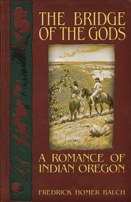 The Bridge of the Gods: A Romance of Indian Oregon, Balch, Frederic Homer