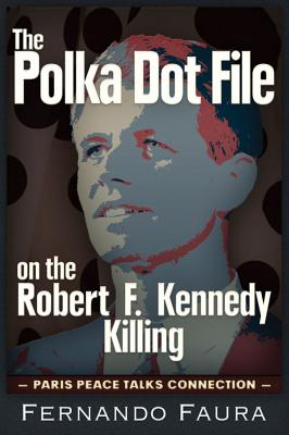 The Polka Dot File on the Robert F. Kennedy Killing: The Paris Peace Talks Connection, Faura, Fernando