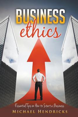 Business Ethics: Essential Tips on How to Start a Business, Hendricks, Michael