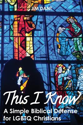 THIS I KNOW: A SIMPLE BIBLICAL DEFENSE FOR LBBTQ CHRISTIANS, DANT, JIM