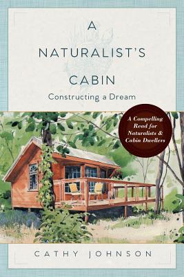 A Naturalist's Cabin: Constructing a Dream, Johnson, Cathy