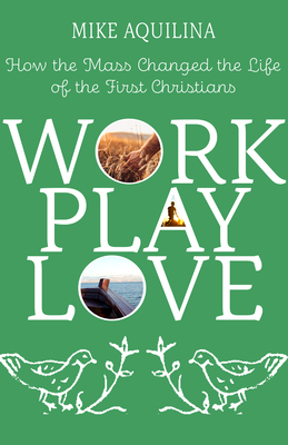 Image for Work Play Love: How the Mass Changed the Life of the First Christians