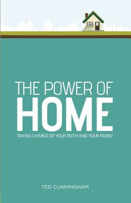 Image for The Power of Home: Taking Charge of Your Faith and Your Family