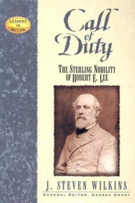 Call of Duty: The Sterling Nobility of Robert E. Lee (Leaders in Action), J Steven Wilkins