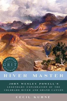 River Master: John Wesley Powell's Legendary Exploration of the Colorado River and Grand Canyon (American Grit), Cecil Kuhne