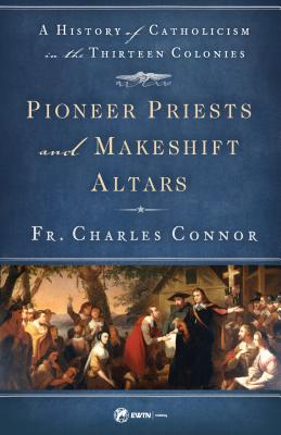 Pioneer Priests and Makeshift Altars: A History of Catholicism in the Thirteen Colonies, Fr. Charles Connor