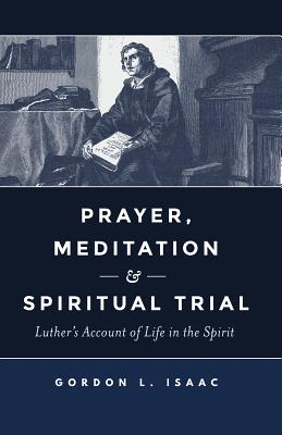 Image for Prayer, Meditation, and Spiritual Trial: Luther's Account of Life in the Spirit