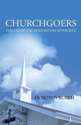 Churchgoers: The Fad of the Modern Day Hypocrite, Burch, Dorothy