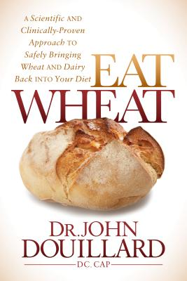 Image for Eat Wheat: A Scientific and Clinically-Proven Approach to Safely Bringing Wheat and Dairy Back Into Your Diet