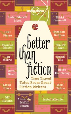 Image for Better Than Fiction: True Travel Tales From Great Fiction Writers