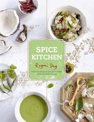 Spice Kitchen: From the Ganges to Goa: Fresh Indian Cuisine To Make At Home, Dey, Ragini