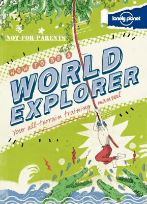 Not For Parents How to be a World Explorer (Lonely Planet Kids), Lonely Planet