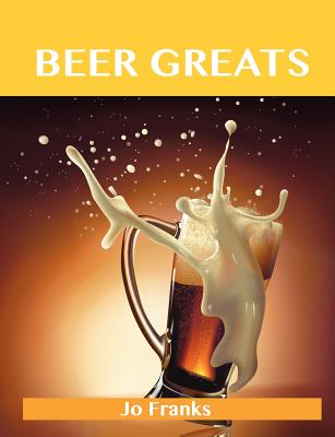 Beer Greats: Delicious Beer Recipes, The Top 186 Beer Recipes, Jo Franks