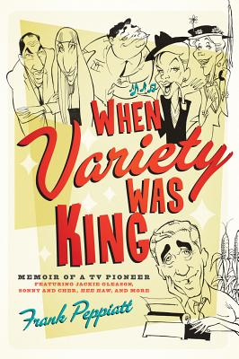 When Variety Was King: Memoir of a TV Pioneer: Featuring Jackie Gleason, Sonny and Cher, Hee Haw, and More, Peppiatt, Frank