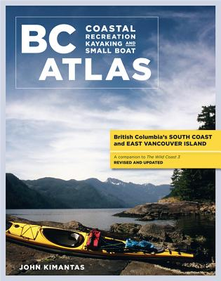BC Coastal Recreation Kayaking and Small Boat Atlas: Vol. 1: British Columbia's South Coast and East Vancouver Island (British Columbia Coastal Recreation Kayaking and Small Boat Atlas), Kimantas, John