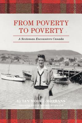 From Poverty to Poverty: A Scotsman Encounters Canada, MOORE-MORRANS, Ian