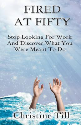 Image for Fired at Fifty: Stop Looking for Work and Discover What You Were Meant to Do