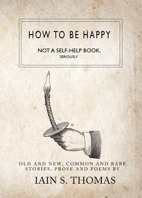 Image for How to be Happy: Not a Self-Help Book. Seriously.