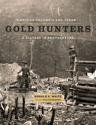 British Columbia and Yukon Gold Hunters: A History in Photographs, Donald E. Waite