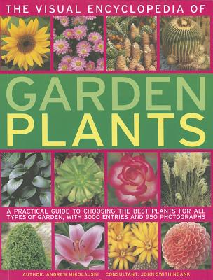 Image for The Visual Encyclopedia of Garden Plants: A practical guide to choosing the best plants for all types of garden, with 3000 entries and 950 photographs
