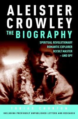 Image for Aleister Crowley: The Biography: Spiritual Revolutionary, Romantic Explorer, Occult Master and Spy
