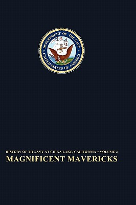 Magnificent Mavericks: Transition of the Naval Ordnance Test Station From Rocket Station to Research, Development, Test, and Evaluation Center, 1948-58, Elizabeth Babcock  (Author), Naval Historical Center (Author), Frederick L. Ashworth (Introduction)