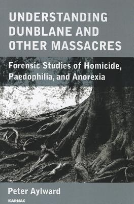 Image for Understanding the Dunblane Massacre and Other Tragedies: Forensic Studies of Homicide, Paedophilia and Anorexia Nervosa