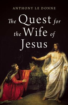 The Wife of Jesus: Ancient Texts and Modern Scandals, Le Donne, Anthony