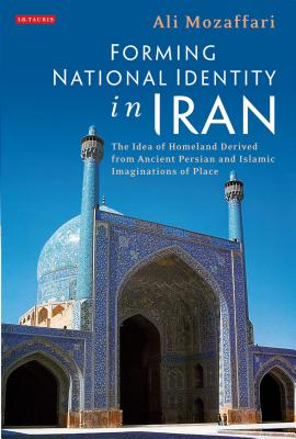 Image for Forming National Identity in Iran: The Idea of Homeland Derived from Ancient Persian and Islamic Imaginations of Place