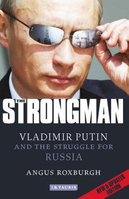 The Strongman: Vladimir Putin and the Struggle for Russia, Roxburgh, Angus