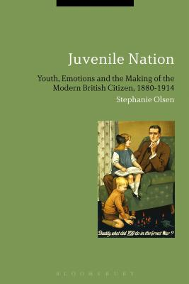 Juvenile Nation: Youth, Emotions and the Making of the Modern British Citizen, 1880-1914, Olsen, Stephanie