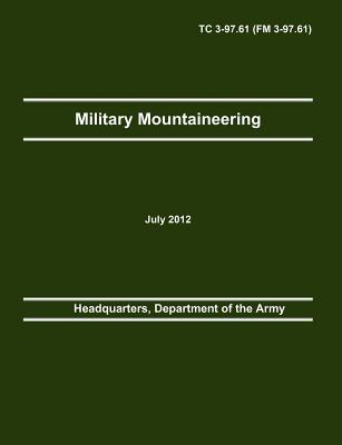 Military Mountaineering: The Official U.S. Army Training Manual TC 3-97.61 (FM 3-97.61), Headquarters, Department of the Army; Army Training and Doctrine Command; Army Center of Maneuver E