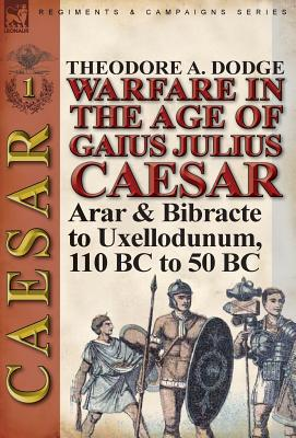 Warfare in the Age of Gaius Julius Caesar-Volume 1: Arar & Bibracte to Uxellodunum, 110 BC to 50 BC, Dodge, Theodore