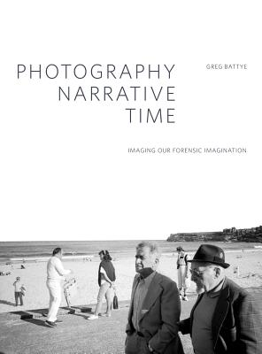Image for Photography, Narrative, Time: Imaging our Forensic Imagination (Critical Photography)