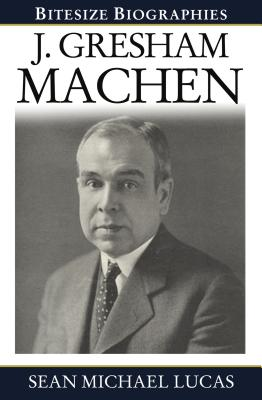 J. Gresham Machen (Bitesize Biographies), Sean Michael Lucas