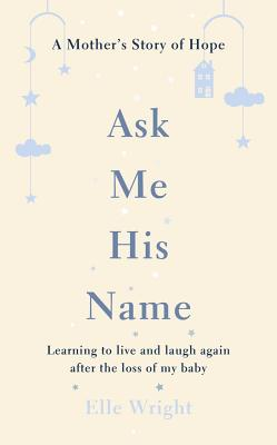 Image for Ask Me His Name: Learning to Live and Laugh Again After the Loss of My Baby