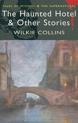 The Haunted Hotel & Other Stories (Tales of Mystery & the Supernatural), Wilkie Collins