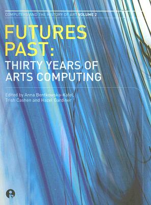 Image for Futures Past: Thirty Years of Arts Computing (Intellect Books - Computers and the History of Art)