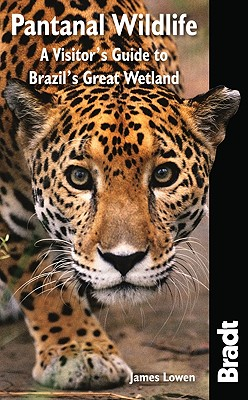 Pantanal Wildlife: A Visitor's Guide To Brazil's Great Wetland (Bradt Wildlife Guides), Lowen, James