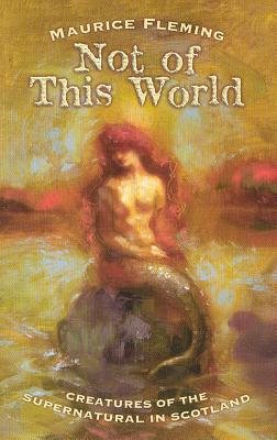 Image for Not of This World: Creatures of the Supernatural in Scotland (Mercat Press)