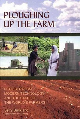 Image for Ploughing Up the Farm: Neoliberalism, Modern Technology and the State of the World's Farmers