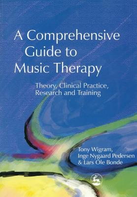 A Comprehensive Guide to Music Therapy: Theory, Clinical Practice, Research and Training, Bonde, Lars Ole; Wigram, Tony